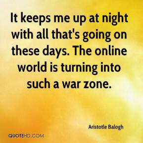 Aristotle Balogh - It keeps me up at night with all that's going on these days. The online world is turning into such a war zone.
