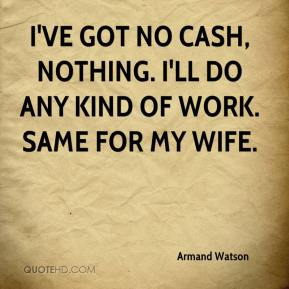 Armand Watson - I've got no cash, nothing. I'll do any kind of work. Same for my wife.