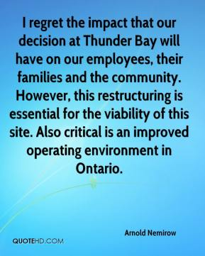 I regret the impact that our decision at Thunder Bay will have on our employees, their families and the community. However, this restructuring is essential for the viability of this site. Also critical is an improved operating environment in Ontario.