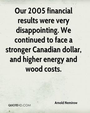 Arnold Nemirow - Our 2005 financial results were very disappointing. We continued to face a stronger Canadian dollar, and higher energy and wood costs.