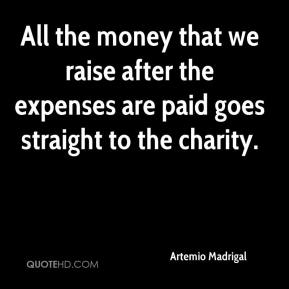 Artemio Madrigal - All the money that we raise after the expenses are paid goes straight to the charity.