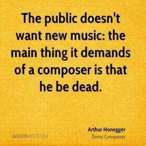 Arthur Honegger - The public doesn't want new music: the main thing it demands of a composer is that he be dead.