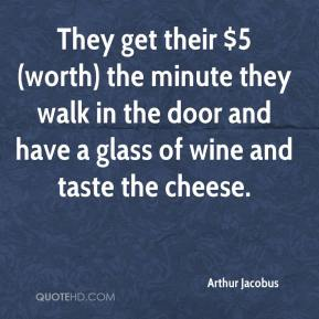 Arthur Jacobus - They get their $5 (worth) the minute they walk in the door and have a glass of wine and taste the cheese.