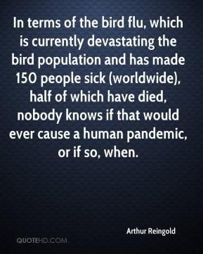 Arthur Reingold - In terms of the bird flu, which is currently devastating the bird population and has made 150 people sick (worldwide), half of which have died, nobody knows if that would ever cause a human pandemic, or if so, when.
