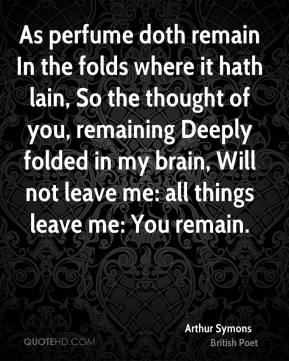 Arthur Symons - As perfume doth remain In the folds where it hath lain, So the thought of you, remaining Deeply folded in my brain, Will not leave me: all things leave me: You remain.
