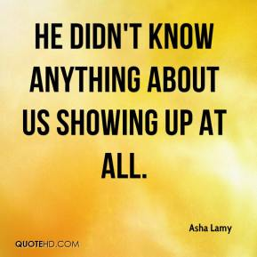 Asha Lamy - He didn't know anything about us showing up at all.