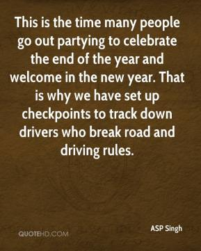 ASP Singh - This is the time many people go out partying to celebrate the end of the year and welcome in the new year. That is why we have set up checkpoints to track down drivers who break road and driving rules.
