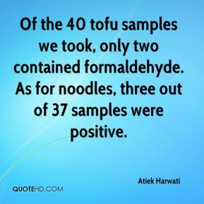 Atiek Harwati - Of the 40 tofu samples we took, only two contained formaldehyde. As for noodles, three out of 37 samples were positive.