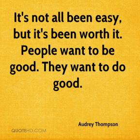 Audrey Thompson - It's not all been easy, but it's been worth it. People want to be good. They want to do good.