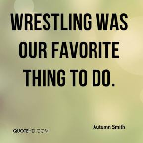 Autumn Smith - Wrestling was our favorite thing to do.