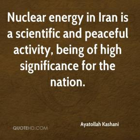 Ayatollah Kashani - Nuclear energy in Iran is a scientific and peaceful activity, being of high significance for the nation.