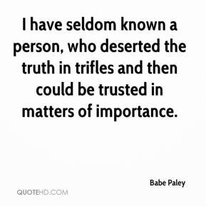 Babe Paley - I have seldom known a person, who deserted the truth in trifles and then could be trusted in matters of importance.