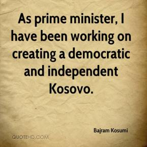 As prime minister, I have been working on creating a democratic and independent Kosovo.
