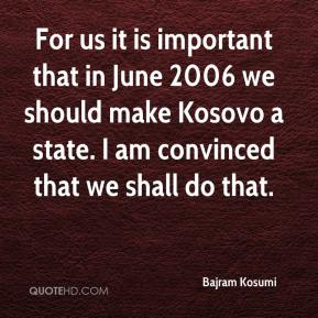 Bajram Kosumi - For us it is important that in June 2006 we should make Kosovo a state. I am convinced that we shall do that.