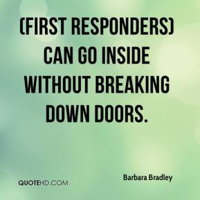 Barbara Bradley - (First responders) can go inside without breaking down doors.