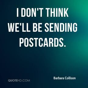 Barbara Collison - I don't think we'll be sending postcards.