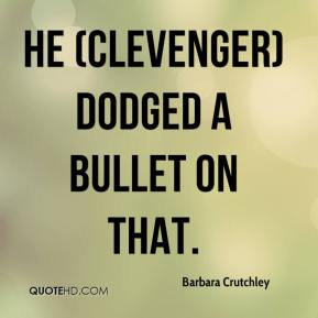 Barbara Crutchley - He (Clevenger) dodged a bullet on that.