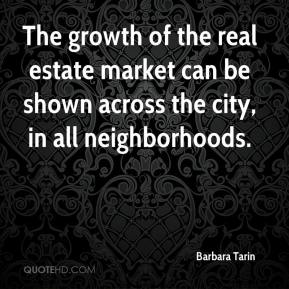 Barbara Tarin - The growth of the real estate market can be shown across the city, in all neighborhoods.