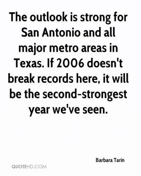 Barbara Tarin - The outlook is strong for San Antonio and all major metro areas in Texas. If 2006 doesn't break records here, it will be the second-strongest year we've seen.