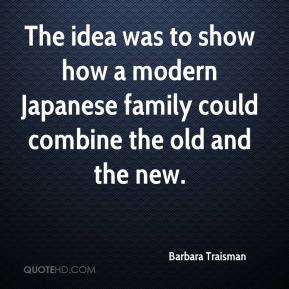 Barbara Traisman - The idea was to show how a modern Japanese family could combine the old and the new.