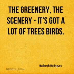 Barbarah Rodriguez - The greenery, the scenery - it's got a lot of trees birds.