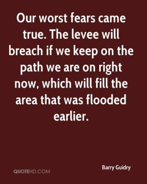 Barry Guidry - Our worst fears came true. The levee will breach if we keep on the path we are on right now, which will fill the area that was flooded earlier.