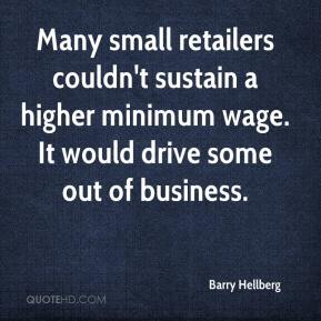 Barry Hellberg - Many small retailers couldn't sustain a higher minimum wage. It would drive some out of business.