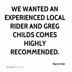 Barry Irwin - We wanted an experienced local rider and Greg Childs comes highly recommended.
