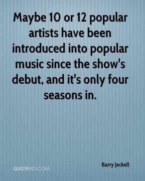 Barry Jeckell - Maybe 10 or 12 popular artists have been introduced into popular music since the show's debut, and it's only four seasons in.