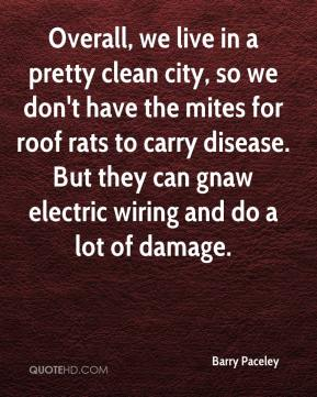 Barry Paceley - Overall, we live in a pretty clean city, so we don't have the mites for roof rats to carry disease. But they can gnaw electric wiring and do a lot of damage.