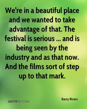 We're in a beautiful place and we wanted to take advantage of that. The festival is serious ... and is being seen by the industry and as that now. And the films sort of step up to that mark.