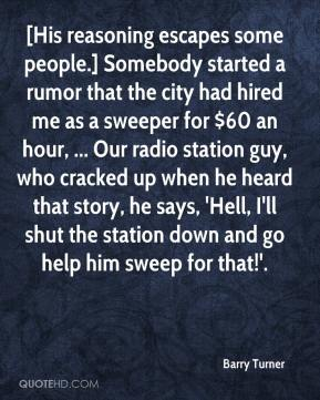 Barry Turner - [His reasoning escapes some people.] Somebody started a rumor that the city had hired me as a sweeper for $60 an hour, ... Our radio station guy, who cracked up when he heard that story, he says, 'Hell, I'll shut the station down and go help him sweep for that!'.