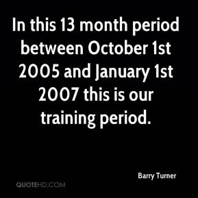 Barry Turner - In this 13 month period between October 1st 2005 and January 1st 2007 this is our training period.