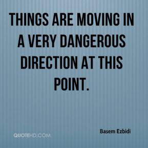 Basem Ezbidi - Things are moving in a very dangerous direction at this point.