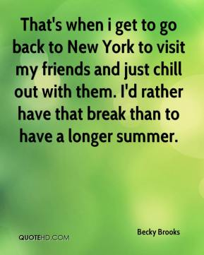 Becky Brooks - That's when i get to go back to New York to visit my friends and just chill out with them. I'd rather have that break than to have a longer summer.