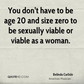 Belinda Carlisle - You don't have to be age 20 and size zero to be sexually viable or viable as a woman.