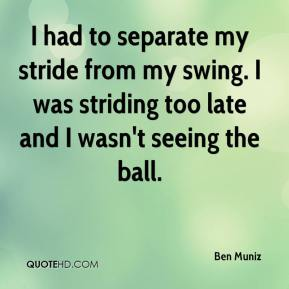 Ben Muniz - I had to separate my stride from my swing. I was striding too late and I wasn't seeing the ball.