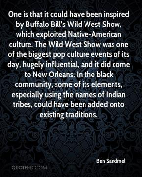 Ben Sandmel - One is that it could have been inspired by Buffalo Bill's Wild West Show, which exploited Native-American culture. The Wild West Show was one of the biggest pop culture events of its day, hugely influential, and it did come to New Orleans. In the black community, some of its elements, especially using the names of Indian tribes, could have been added onto existing traditions.