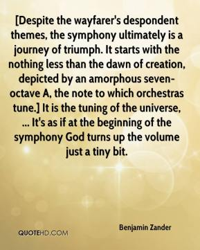 Benjamin Zander - [Despite the wayfarer's despondent themes, the symphony ultimately is a journey of triumph. It starts with the nothing less than the dawn of creation, depicted by an amorphous seven-octave A, the note to which orchestras tune.] It is the tuning of the universe, ... It's as if at the beginning of the symphony God turns up the volume just a tiny bit.