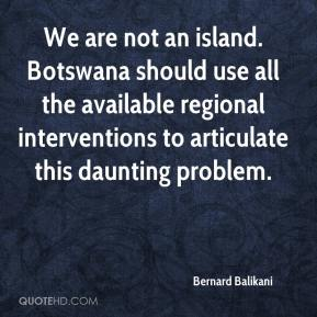 Bernard Balikani - We are not an island. Botswana should use all the available regional interventions to articulate this daunting problem.