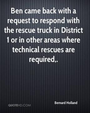 Ben came back with a request to respond with the rescue truck in District 1 or in other areas where technical rescues are required.