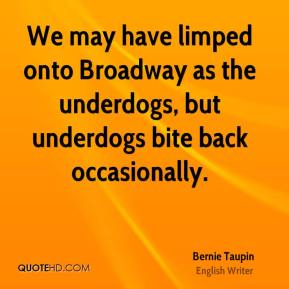 Bernie Taupin - We may have limped onto Broadway as the underdogs, but underdogs bite back occasionally.