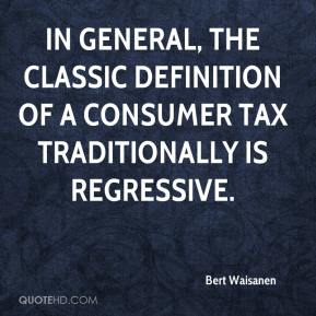 Bert Waisanen - In general, the classic definition of a consumer tax traditionally is regressive.