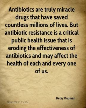 Betsy Bauman - Antibiotics are truly miracle drugs that have saved countless millions of lives. But antibiotic resistance is a critical public health issue that is eroding the effectiveness of antibiotics and may affect the health of each and every one of us.