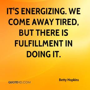 Betty Hopkins - It's energizing. We come away tired, but there is fulfillment in doing it.