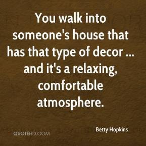 Betty Hopkins - You walk into someone's house that has that type of decor ... and it's a relaxing, comfortable atmosphere.