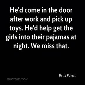 Betty Poteat - He'd come in the door after work and pick up toys. He'd help get the girls into their pajamas at night. We miss that.