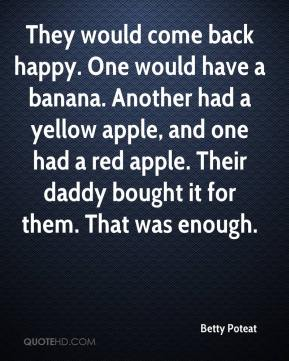 Betty Poteat - They would come back happy. One would have a banana. Another had a yellow apple, and one had a red apple. Their daddy bought it for them. That was enough.