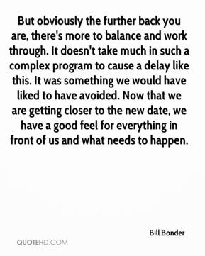 Bill Bonder - But obviously the further back you are, there's more to balance and work through. It doesn't take much in such a complex program to cause a delay like this. It was something we would have liked to have avoided. Now that we are getting closer to the new date, we have a good feel for everything in front of us and what needs to happen.