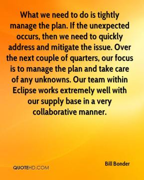 Bill Bonder - What we need to do is tightly manage the plan. If the unexpected occurs, then we need to quickly address and mitigate the issue. Over the next couple of quarters, our focus is to manage the plan and take care of any unknowns. Our team within Eclipse works extremely well with our supply base in a very collaborative manner.